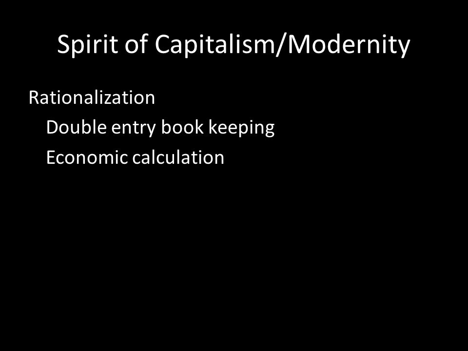 Spirit of Capitalism/Modernity Rationalization Double entry book keeping Economic calculation