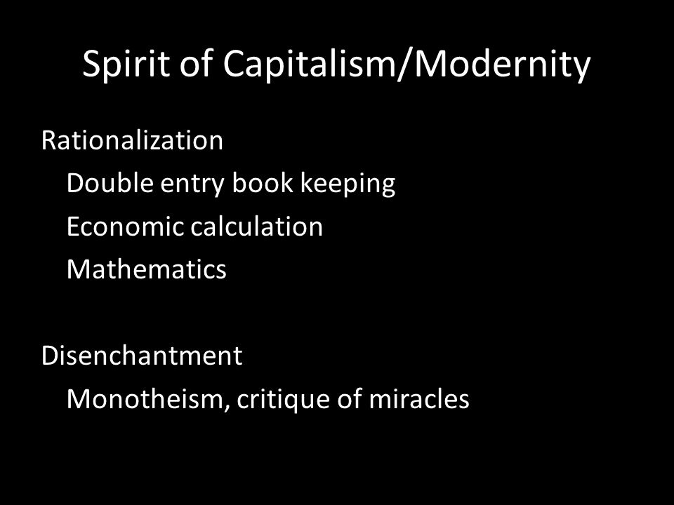 Spirit of Capitalism/Modernity Rationalization Double entry book keeping Economic calculation Mathematics Disenchantment Monotheism, critique of miracles