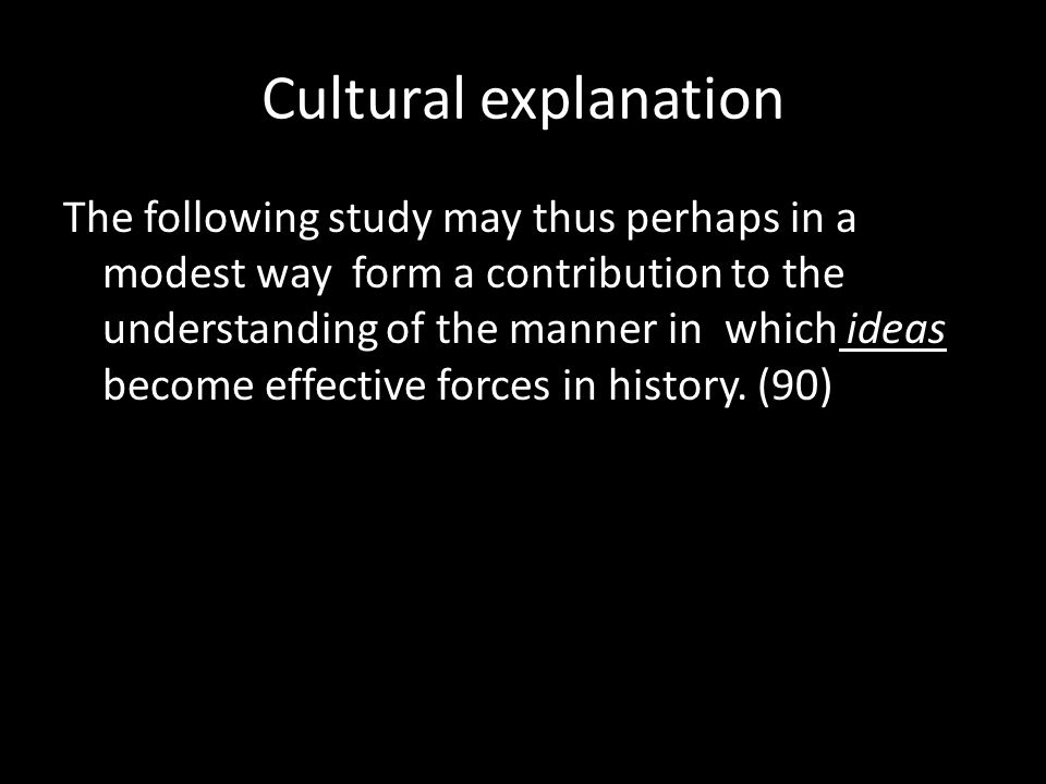 Cultural explanation The following study may thus perhaps in a modest way form a contribution to the understanding of the manner in which ideas become effective forces in history.