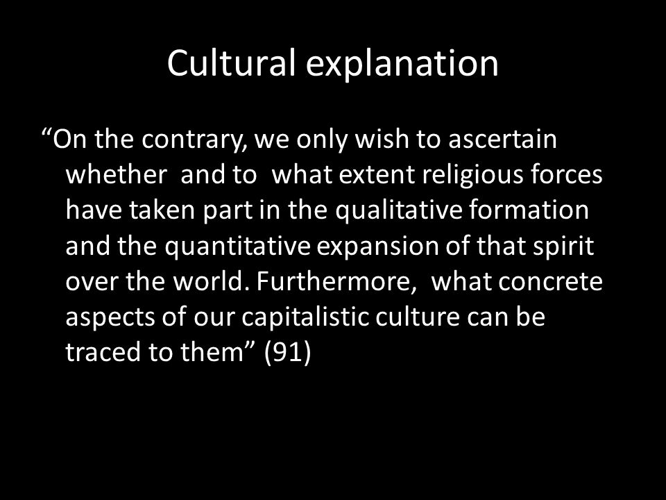 Cultural explanation On the contrary, we only wish to ascertain whether and to what extent religious forces have taken part in the qualitative formation and the quantitative expansion of that spirit over the world.