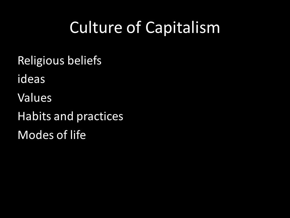 Culture of Capitalism Religious beliefs ideas Values Habits and practices Modes of life