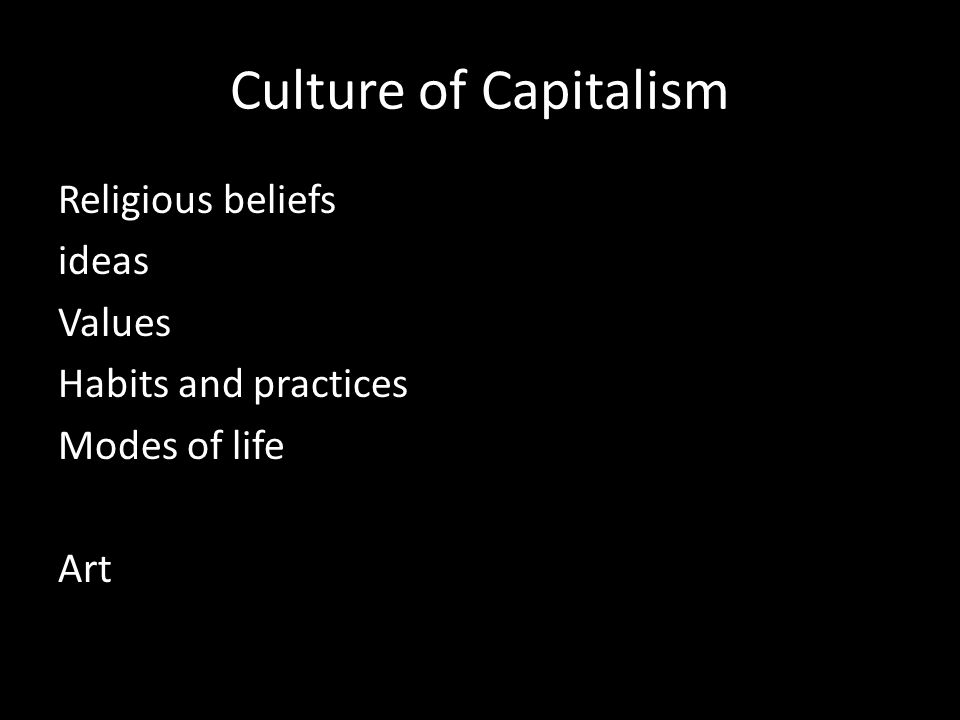 Culture of Capitalism Religious beliefs ideas Values Habits and practices Modes of life Art