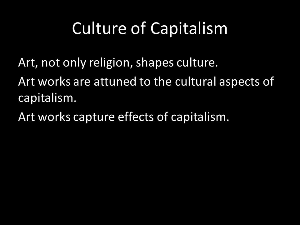 Culture of Capitalism Art, not only religion, shapes culture.