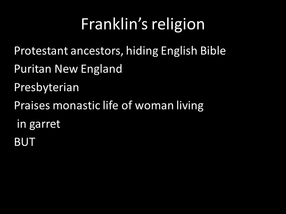 Franklin's religion Protestant ancestors, hiding English Bible Puritan New England Presbyterian Praises monastic life of woman living in garret BUT