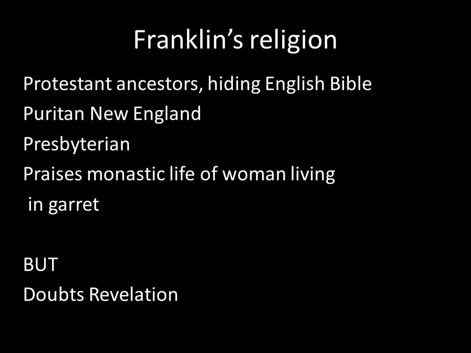 Franklin's religion Protestant ancestors, hiding English Bible Puritan New England Presbyterian Praises monastic life of woman living in garret BUT Doubts Revelation