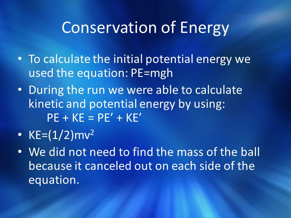 Conservation of Energy To calculate the initial potential energy we used the equation: PE=mgh During the run we were able to calculate kinetic and potential energy by using: PE + KE = PE' + KE' KE=(1/2)mv 2 We did not need to find the mass of the ball because it canceled out on each side of the equation.