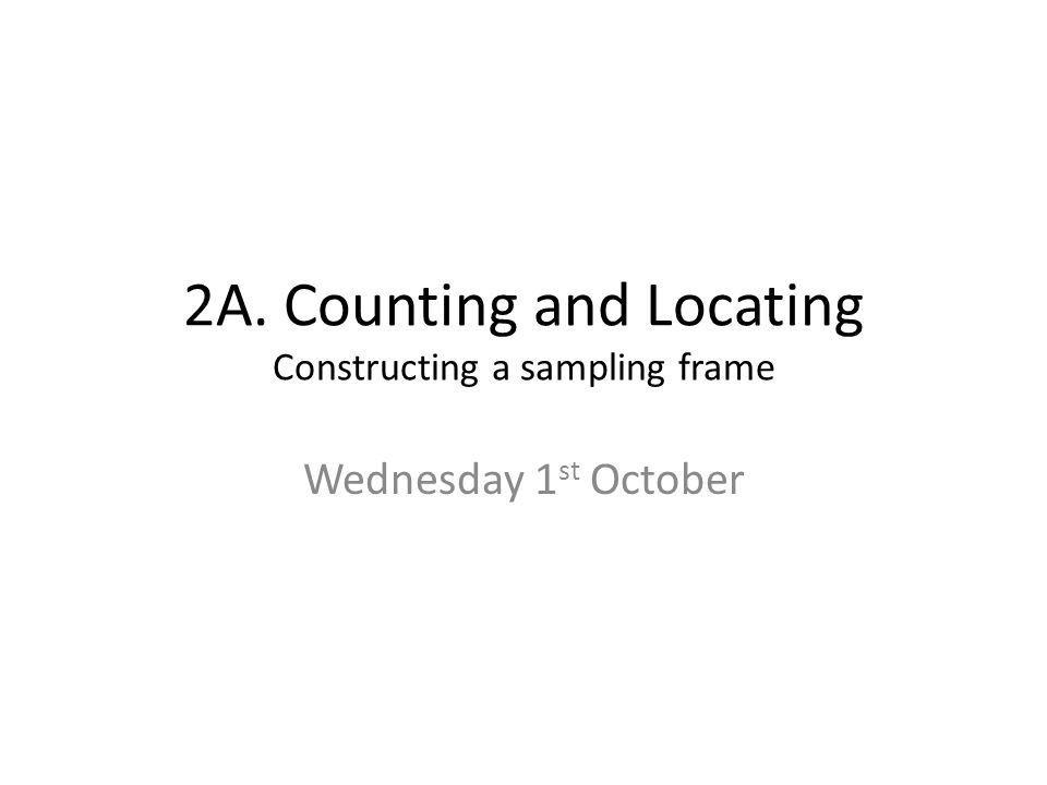 2A. Counting and Locating Constructing a sampling frame Wednesday 1 st October
