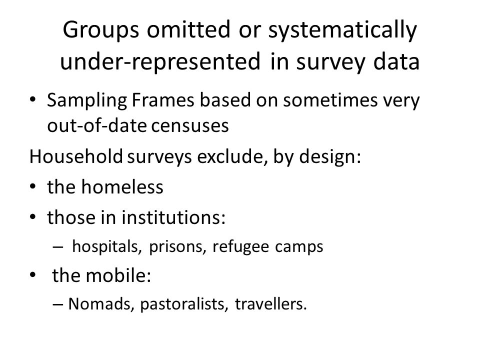 Groups omitted or systematically under-represented in survey data Sampling Frames based on sometimes very out-of-date censuses Household surveys exclu