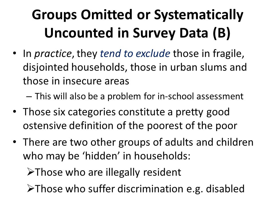 Groups Omitted or Systematically Uncounted in Survey Data (B) In practice, they tend to exclude those in fragile, disjointed households, those in urban slums and those in insecure areas – This will also be a problem for in-school assessment Those six categories constitute a pretty good ostensive definition of the poorest of the poor There are two other groups of adults and children who may be 'hidden' in households:  Those who are illegally resident  Those who suffer discrimination e.g.