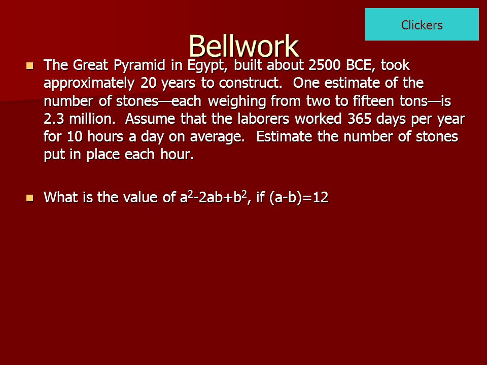 Bellwork The Great Pyramid in Egypt, built about 2500 BCE, took approximately 20 years to construct. One estimate of the number of stones—each weighin