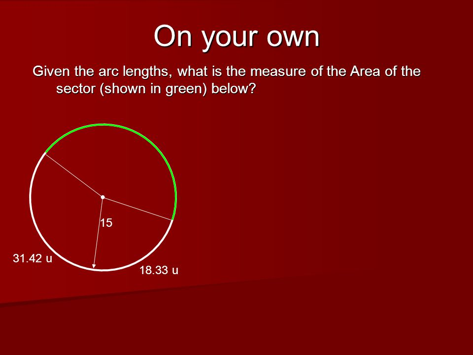 On your own Given the arc lengths, what is the measure of the Area of the sector (shown in green) below? 15 31.42 u 18.33 u