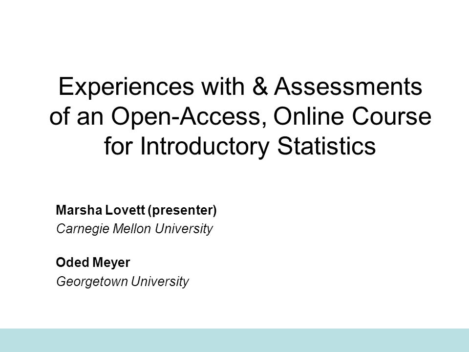 Experiences with & Assessments of an Open-Access, Online Course for Introductory Statistics Marsha Lovett (presenter) Carnegie Mellon University Oded Meyer Georgetown University