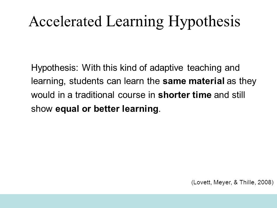 Accelerated Learning Hypothesis Hypothesis: With this kind of adaptive teaching and learning, students can learn the same material as they would in a traditional course in shorter time and still show equal or better learning.