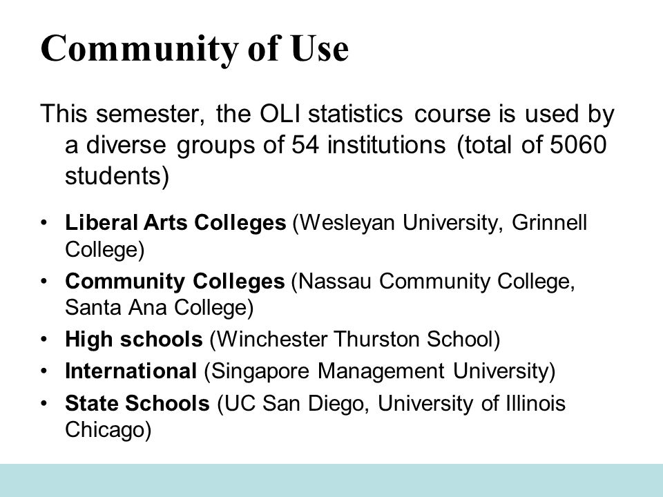 Community of Use This semester, the OLI statistics course is used by a diverse groups of 54 institutions (total of 5060 students) Liberal Arts Colleges (Wesleyan University, Grinnell College) Community Colleges (Nassau Community College, Santa Ana College) High schools (Winchester Thurston School) International (Singapore Management University) State Schools (UC San Diego, University of Illinois Chicago)
