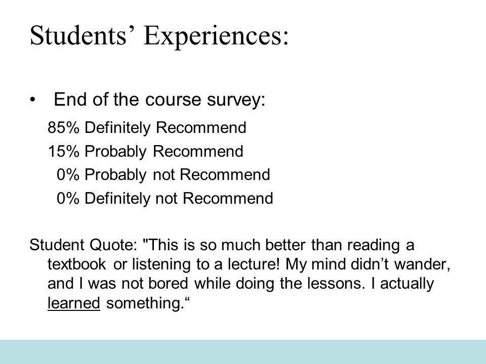 Students' Experiences: End of the course survey: 85% Definitely Recommend 15% Probably Recommend 0% Probably not Recommend 0% Definitely not Recommend Student Quote: This is so much better than reading a textbook or listening to a lecture.