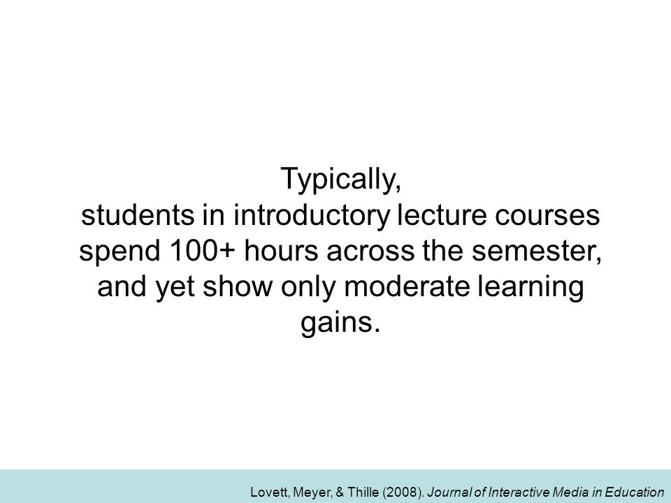 Typically, students in introductory lecture courses spend 100+ hours across the semester, and yet show only moderate learning gains.