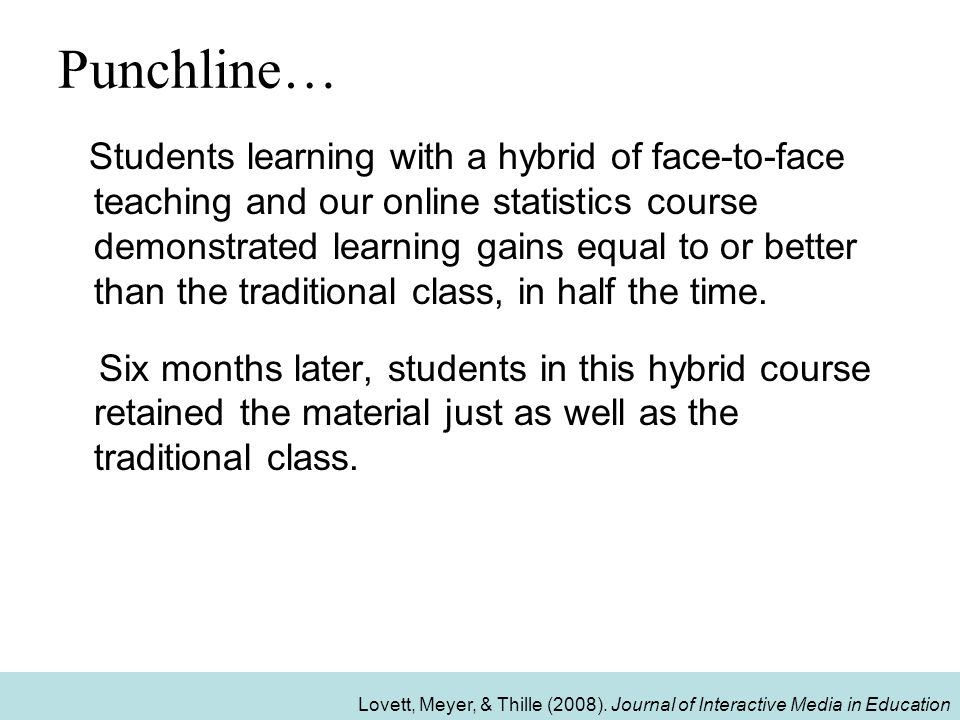Punchline… Students learning with a hybrid of face-to-face teaching and our online statistics course demonstrated learning gains equal to or better than the traditional class, in half the time.
