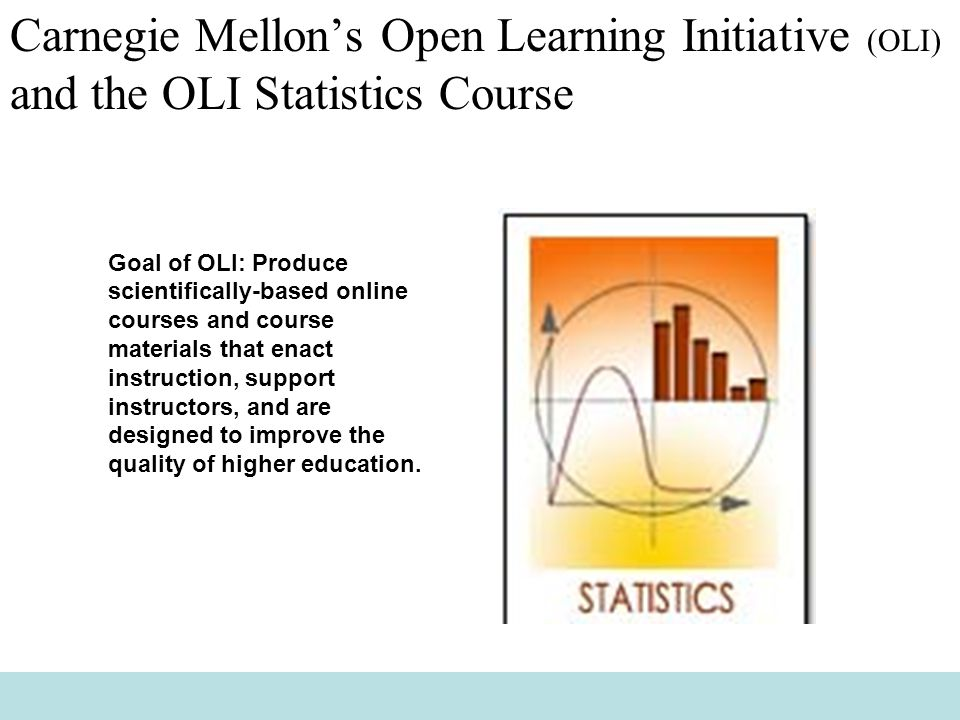 Carnegie Mellon's Open Learning Initiative (OLI) and the OLI Statistics Course Goal of OLI: Produce scientifically-based online courses and course materials that enact instruction, support instructors, and are designed to improve the quality of higher education.