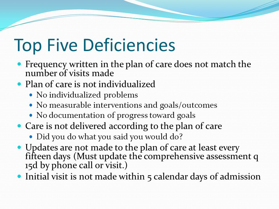 Top Five Deficiencies Frequency written in the plan of care does not match the number of visits made Plan of care is not individualized No individualized problems No measurable interventions and goals/outcomes No documentation of progress toward goals Care is not delivered according to the plan of care Did you do what you said you would do.