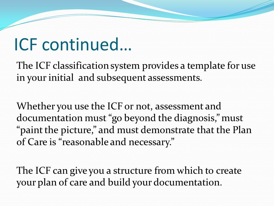 ICF continued… The ICF classification system provides a template for use in your initial and subsequent assessments.
