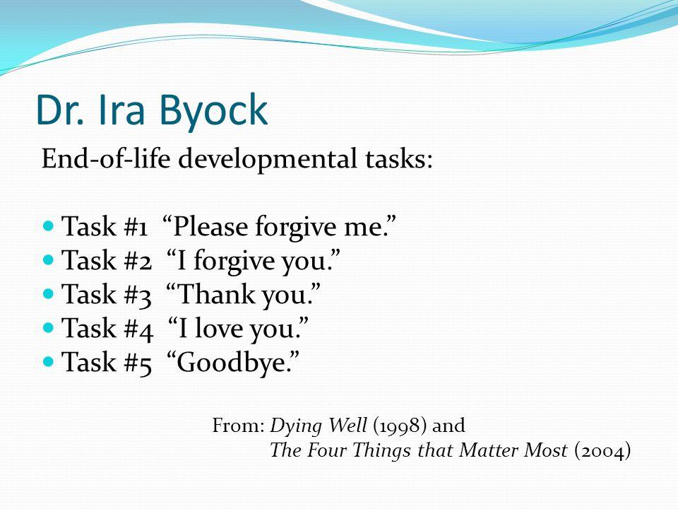 "Dr. Ira Byock End-of-life developmental tasks: Task #1 ""Please forgive me."" Task #2 ""I forgive you."" Task #3 ""Thank you."" Task #4 ""I love you."" Task #"