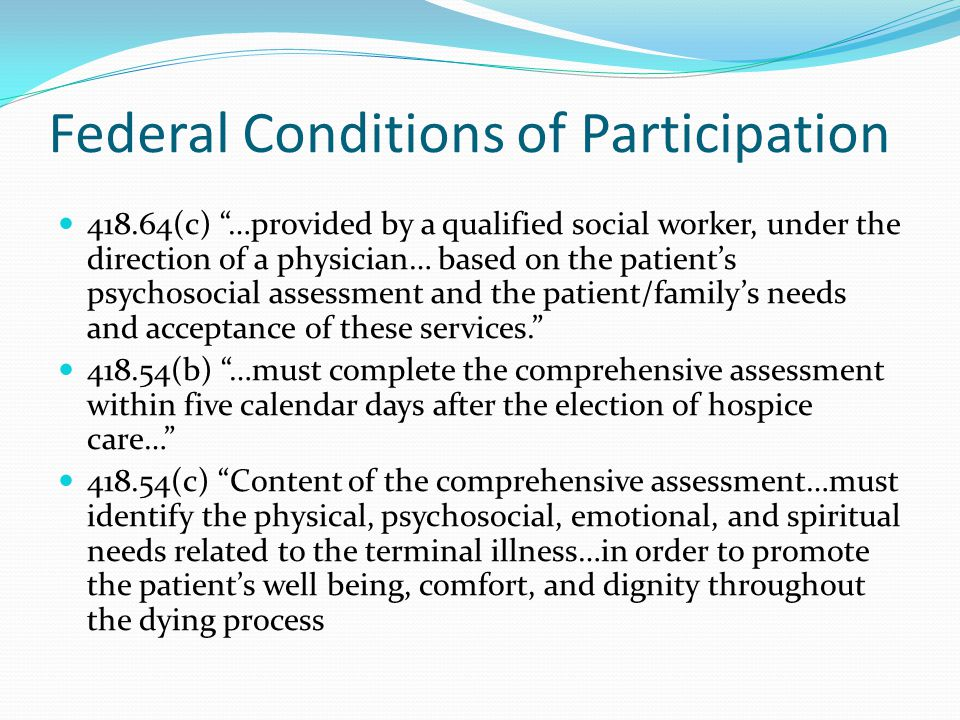 Federal Conditions of Participation 418.64(c) …provided by a qualified social worker, under the direction of a physician… based on the patient's psychosocial assessment and the patient/family's needs and acceptance of these services. 418.54(b) …must complete the comprehensive assessment within five calendar days after the election of hospice care… 418.54(c) Content of the comprehensive assessment…must identify the physical, psychosocial, emotional, and spiritual needs related to the terminal illness…in order to promote the patient's well being, comfort, and dignity throughout the dying process