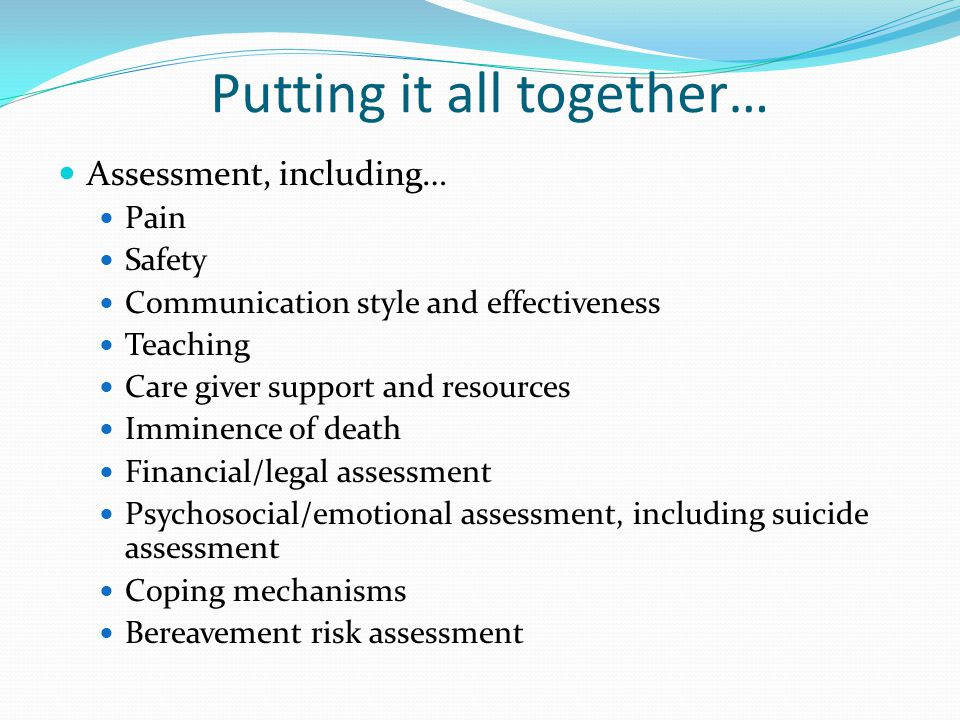 Putting it all together… Assessment, including… Pain Safety Communication style and effectiveness Teaching Care giver support and resources Imminence of death Financial/legal assessment Psychosocial/emotional assessment, including suicide assessment Coping mechanisms Bereavement risk assessment