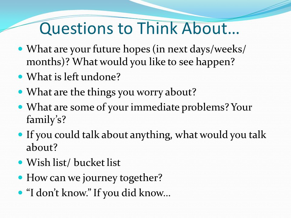 Questions to Think About… What are your future hopes (in next days/weeks/ months).