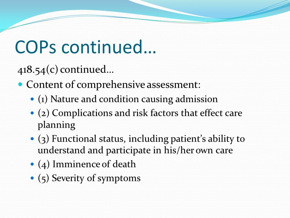 COPs continued… 418.54(c) continued… Content of comprehensive assessment: (1) Nature and condition causing admission (2) Complications and risk factors that effect care planning (3) Functional status, including patient's ability to understand and participate in his/her own care (4) Imminence of death (5) Severity of symptoms