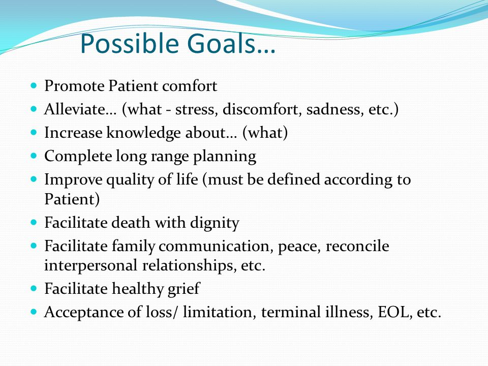 Possible Goals… Promote Patient comfort Alleviate… (what - stress, discomfort, sadness, etc.) Increase knowledge about… (what) Complete long range planning Improve quality of life (must be defined according to Patient) Facilitate death with dignity Facilitate family communication, peace, reconcile interpersonal relationships, etc.