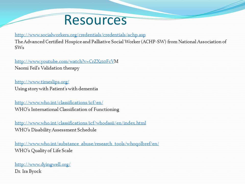 Resources http://www.socialworkers.org/credentials/credentials/achp.asp The Advanced Certified Hospice and Palliative Social Worker (ACHP-SW) from National Association of SWs http://www.youtube.com/watch v=CrZXz10FcVM Naomi Feil's Validation therapy http://www.timeslips.org/ Using story with Patient's with dementia http://www.who.int/classifications/icf/en/ WHO's International Classification of Functioning http://www.who.int/classifications/icf/whodasii/en/index.html WHO's Disability Assessment Schedule http://www.who.int/substance_abuse/research_tools/whoqolbref/en/ WHO's Quality of Life Scale http://www.dyingwell.org/ Dr.
