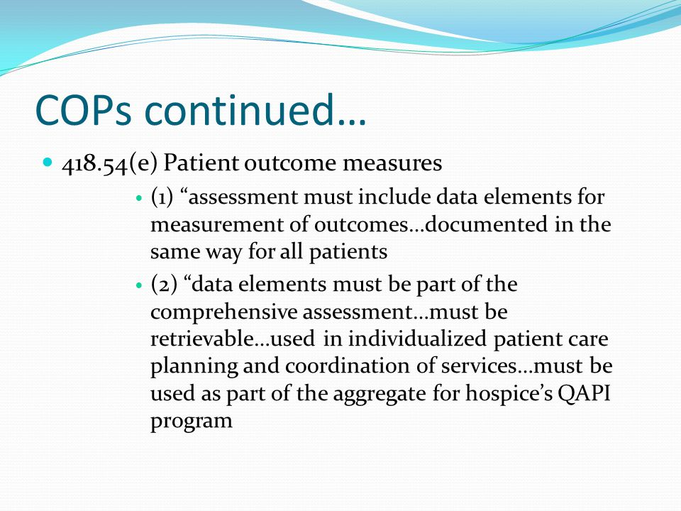 COPs continued… 418.54(e) Patient outcome measures (1) assessment must include data elements for measurement of outcomes…documented in the same way for all patients (2) data elements must be part of the comprehensive assessment…must be retrievable…used in individualized patient care planning and coordination of services…must be used as part of the aggregate for hospice's QAPI program