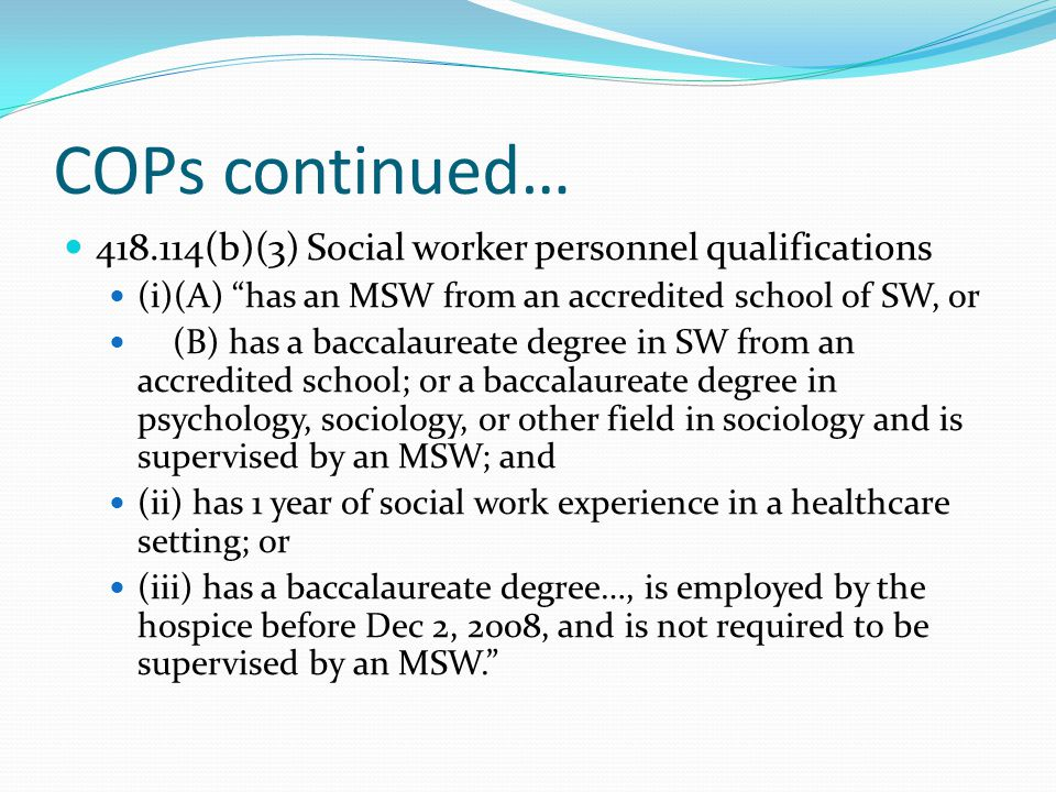 COPs continued… 418.114(b)(3) Social worker personnel qualifications (i)(A) has an MSW from an accredited school of SW, or (B) has a baccalaureate degree in SW from an accredited school; or a baccalaureate degree in psychology, sociology, or other field in sociology and is supervised by an MSW; and (ii) has 1 year of social work experience in a healthcare setting; or (iii) has a baccalaureate degree…, is employed by the hospice before Dec 2, 2008, and is not required to be supervised by an MSW.