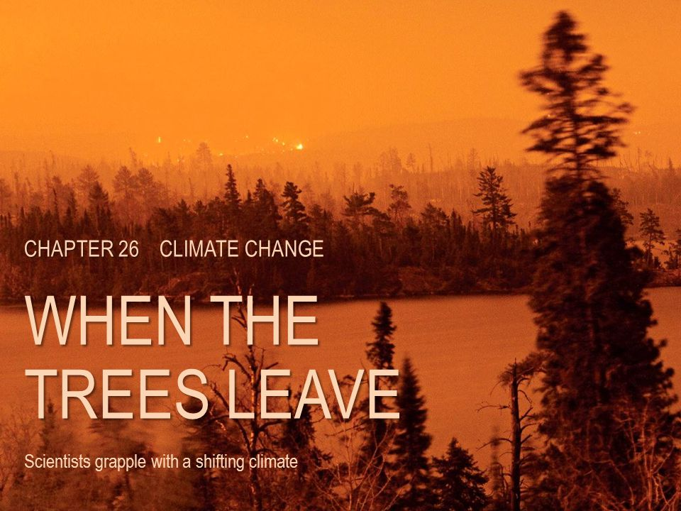 CHAPTER 26 CHAPTER 26 CLIMATE CHANGE WHEN THE TREES LEAVE Scientists grapple with a shifting climate