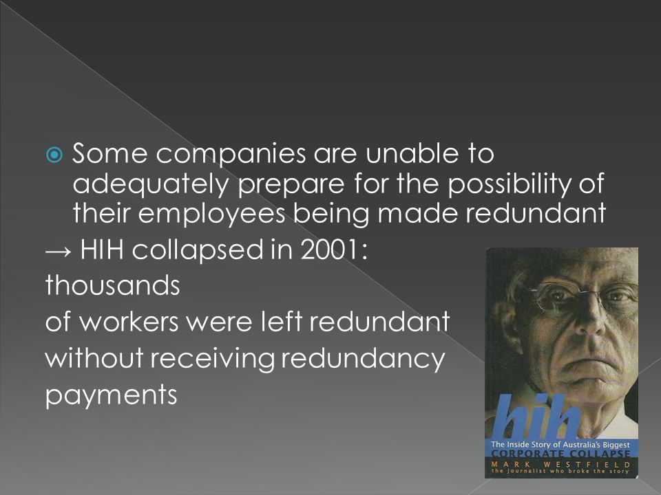  Some companies are unable to adequately prepare for the possibility of their employees being made redundant → HIH collapsed in 2001: thousands of workers were left redundant without receiving redundancy payments