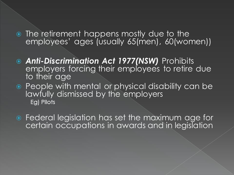  The retirement happens mostly due to the employees' ages (usually 65(men), 60(women))  Anti-Discrimination Act 1977(NSW) Prohibits employers forcing their employees to retire due to their age  People with mental or physical disability can be lawfully dismissed by the employers Eg) Pilots  Federal legislation has set the maximum age for certain occupations in awards and in legislation