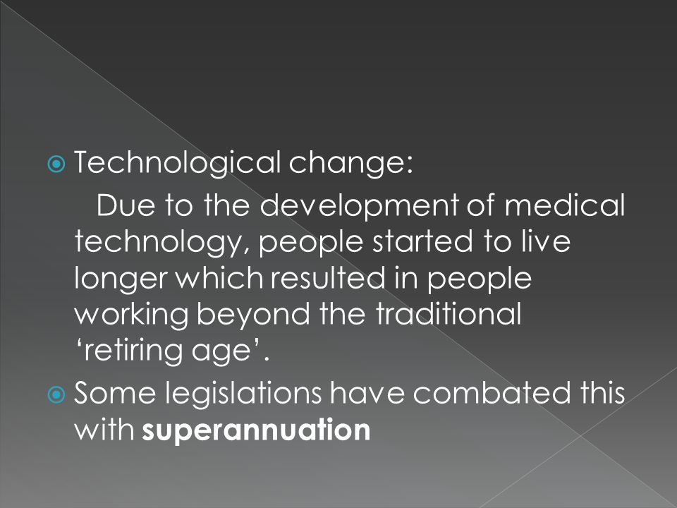  Technological change: Due to the development of medical technology, people started to live longer which resulted in people working beyond the traditional 'retiring age'.