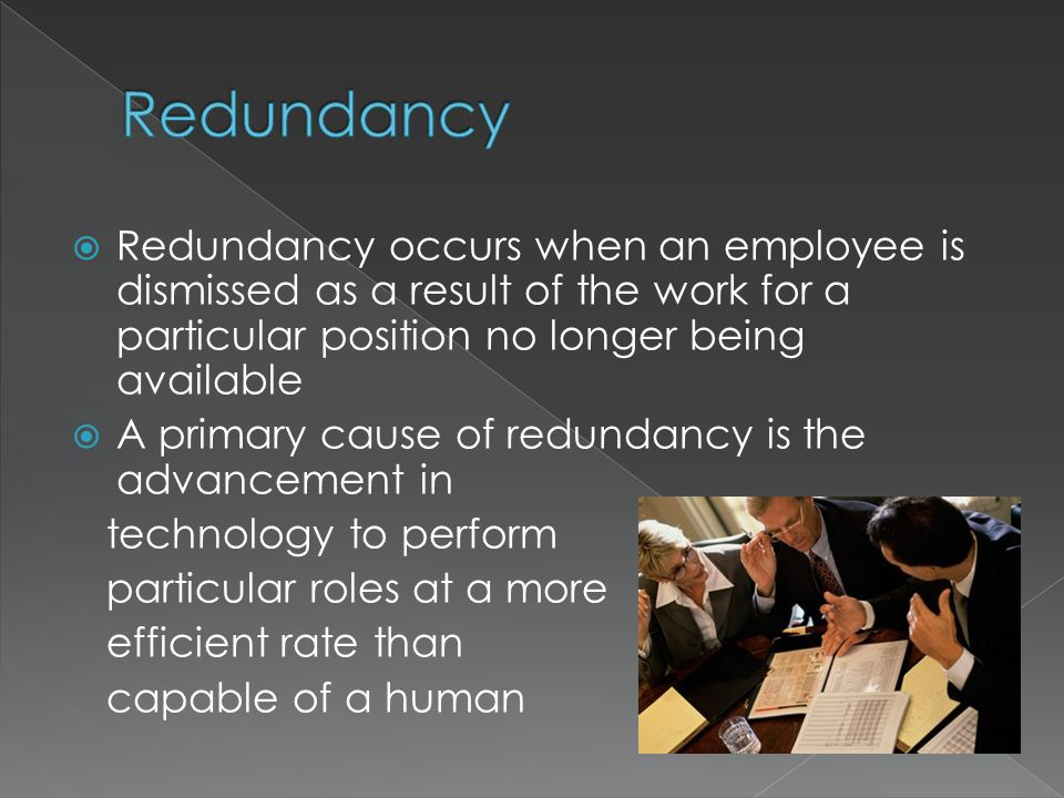  Redundancy occurs when an employee is dismissed as a result of the work for a particular position no longer being available  A primary cause of redundancy is the advancement in technology to perform particular roles at a more efficient rate than capable of a human
