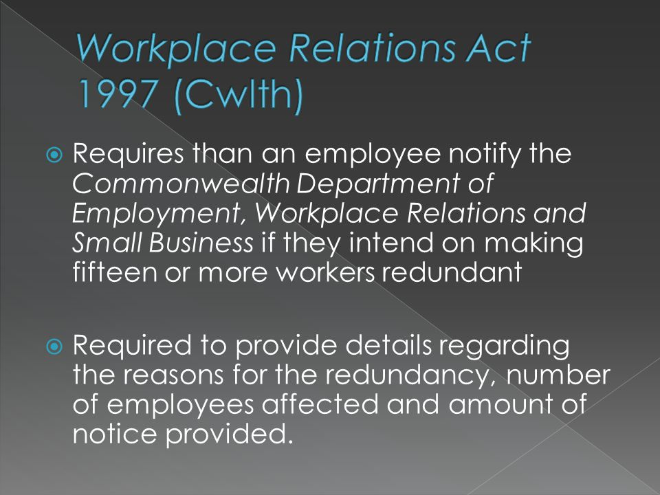  Requires than an employee notify the Commonwealth Department of Employment, Workplace Relations and Small Business if they intend on making fifteen or more workers redundant  Required to provide details regarding the reasons for the redundancy, number of employees affected and amount of notice provided.