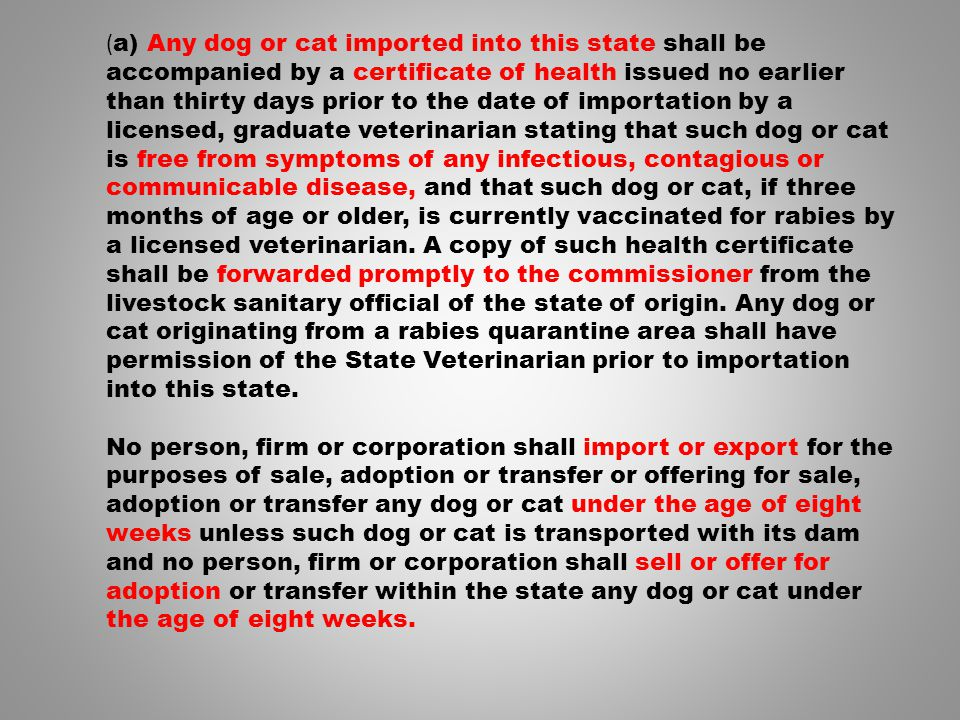 ( a) Any dog or cat imported into this state shall be accompanied by a certificate of health issued no earlier than thirty days prior to the date of importation by a licensed, graduate veterinarian stating that such dog or cat is free from symptoms of any infectious, contagious or communicable disease, and that such dog or cat, if three months of age or older, is currently vaccinated for rabies by a licensed veterinarian.