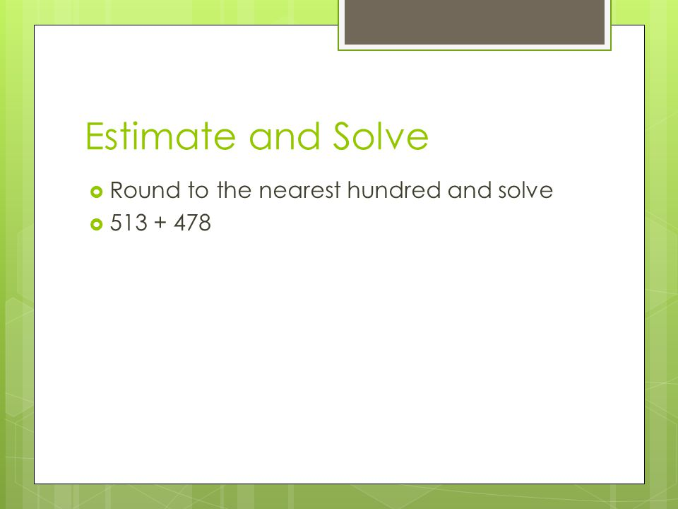 Estimate and Solve  Round to the nearest hundred and solve  513 + 478