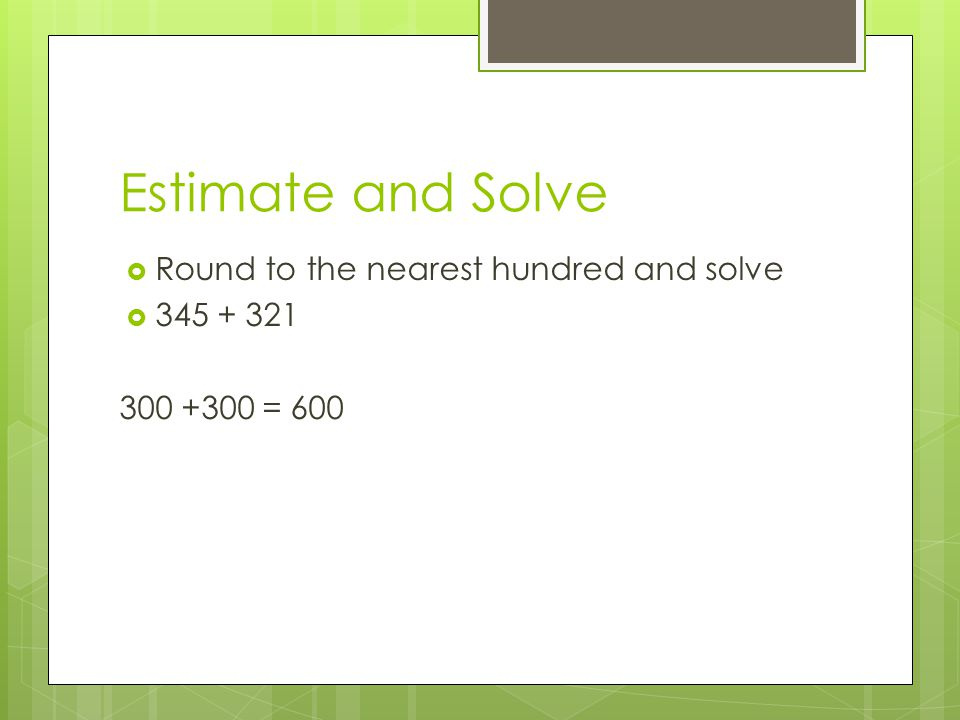 Estimate and Solve  Round to the nearest hundred and solve  345 + 321 300 +300 = 600