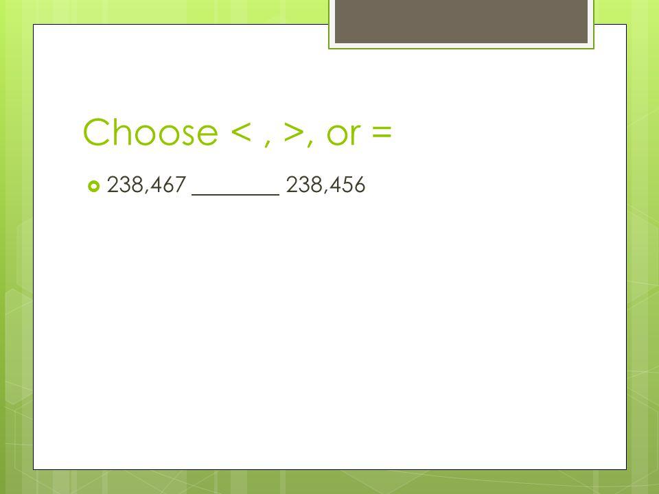 Choose, or =  238,467 238,456