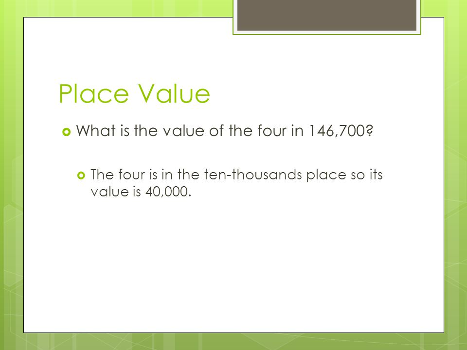 Place Value  What is the value of the four in 146,700?  The four is in the ten-thousands place so its value is 40,000.