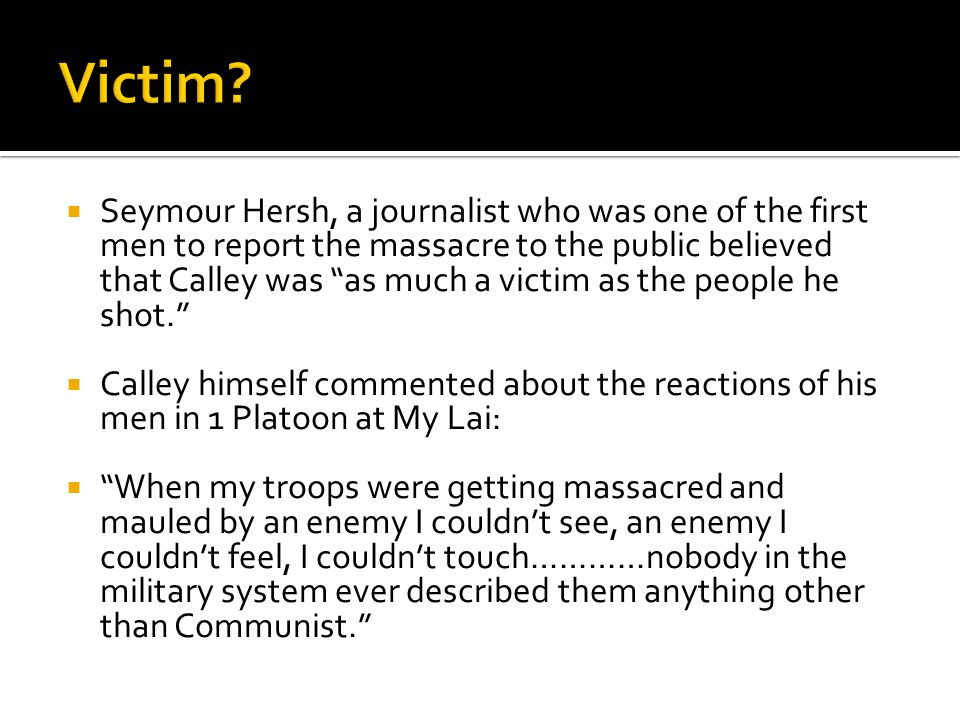 """ Seymour Hersh, a journalist who was one of the first men to report the massacre to the public believed that Calley was """"as much a victim as the peop"""