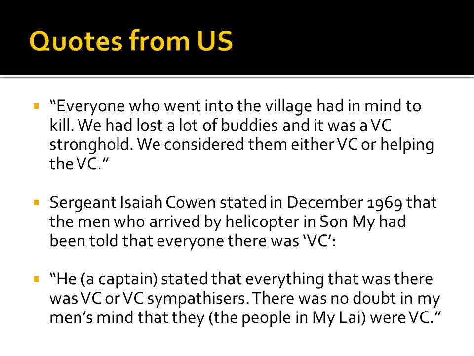 """ """"Everyone who went into the village had in mind to kill. We had lost a lot of buddies and it was a VC stronghold. We considered them either VC or he"""