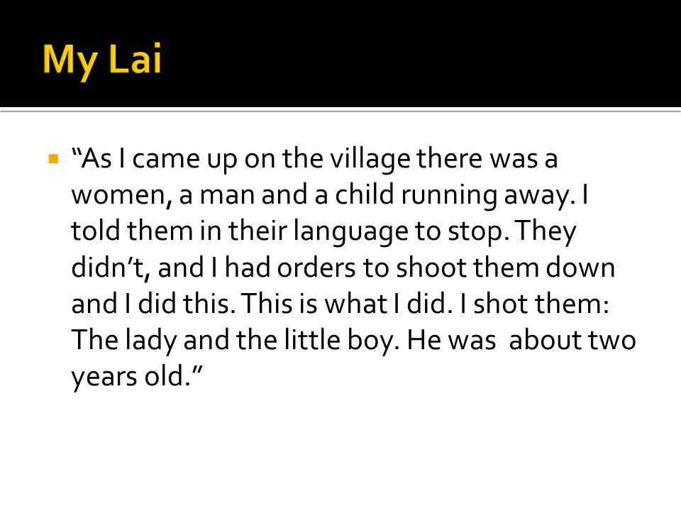 """ """"As I came up on the village there was a women, a man and a child running away. I told them in their language to stop. They didn't, and I had orders"""