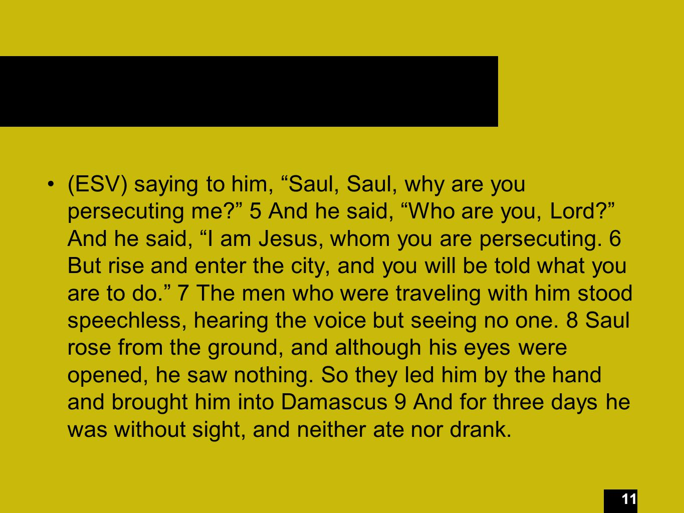 11 (ESV) saying to him, Saul, Saul, why are you persecuting me 5 And he said, Who are you, Lord And he said, I am Jesus, whom you are persecuting.