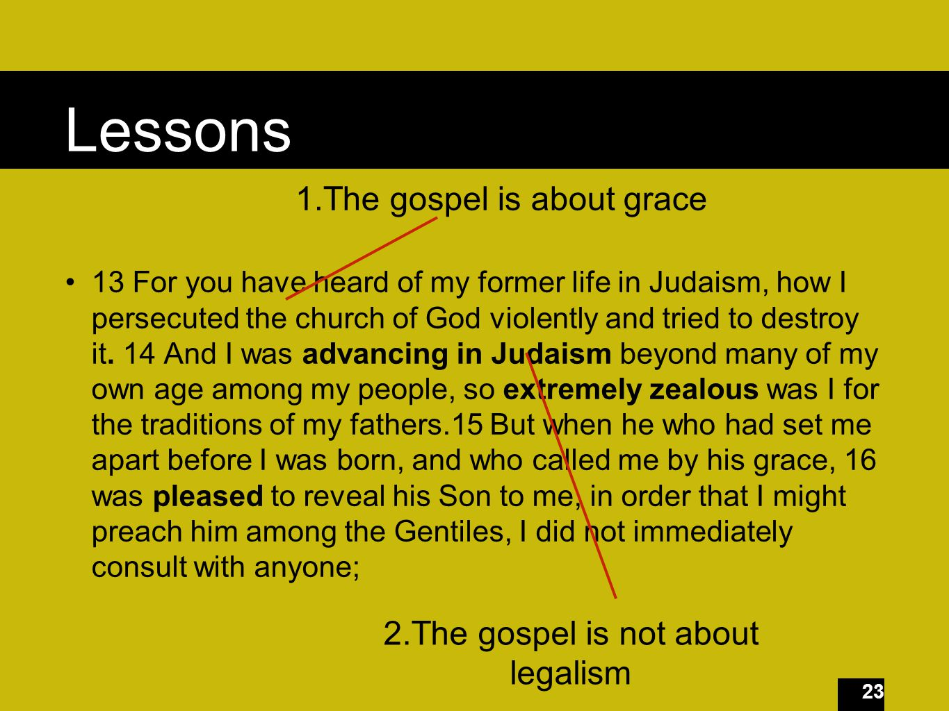 23 Lessons 13 For you have heard of my former life in Judaism, how I persecuted the church of God violently and tried to destroy it.