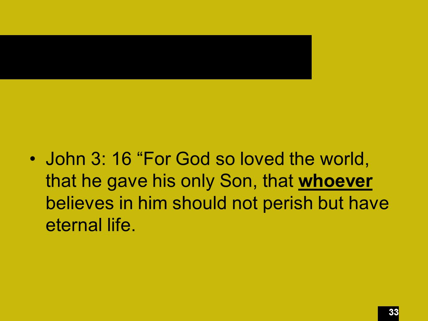 33 John 3: 16 For God so loved the world, that he gave his only Son, that whoever believes in him should not perish but have eternal life.